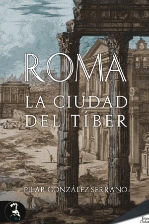 Roma. La ciudad del Tíber – Pilar González Serrano