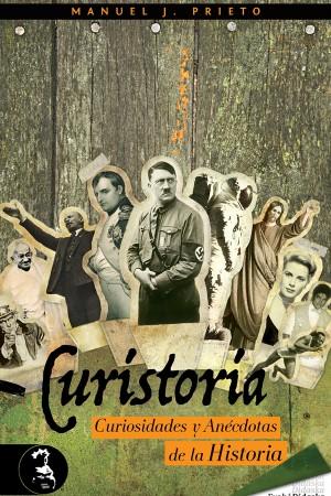 Curistoria, curiosidades y anécdotas de la historia – Manuel J. Prieto