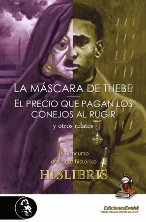 La máscara de Thebe, El precio que pagan los conejos al rugir, y otros relatos (IX Concurso Hislibris) – VVAA